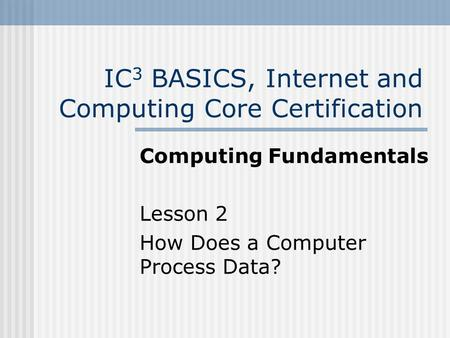 IC 3 BASICS, Internet and Computing Core Certification Computing Fundamentals Lesson 2 How Does a Computer Process Data?