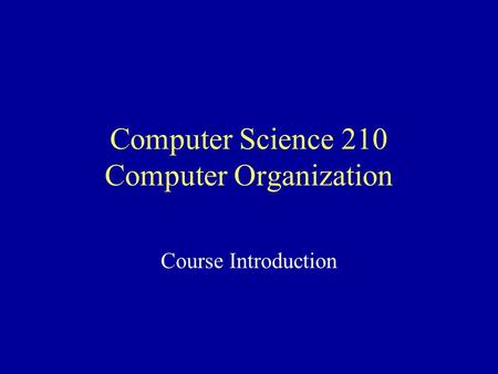 Computer Science 210 Computer Organization Course Introduction.
