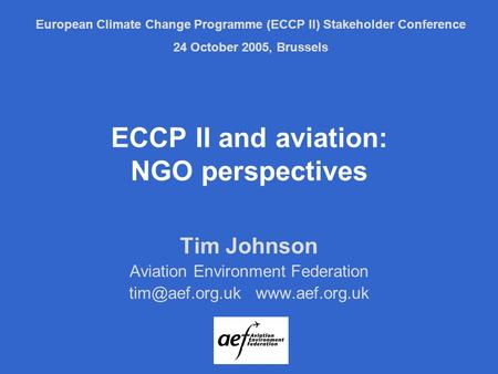 ECCP II and aviation: NGO perspectives Tim Johnson Aviation Environment Federation  European Climate Change Programme (ECCP.
