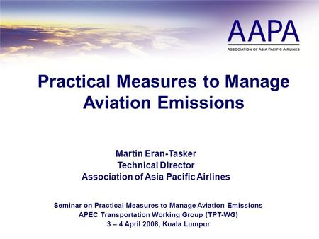 Practical Measures to Manage Aviation Emissions Martin Eran-Tasker Technical Director Association of Asia Pacific Airlines Seminar on Practical Measures.