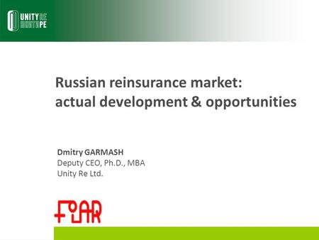 Russian reinsurance market: actual development & opportunities Dmitry GARMASH Deputy CEO, Ph.D., MBA Unity Re Ltd.