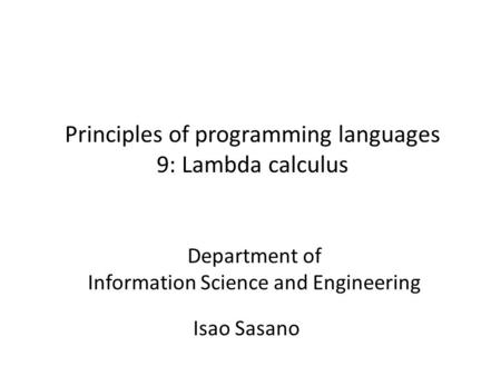 Principles of programming languages 9: Lambda calculus Isao Sasano Department of Information Science and Engineering.