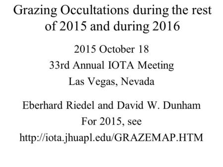 Grazing Occultations during the rest of 2015 and during 2016 2015 October 18 33rd Annual IOTA Meeting Las Vegas, Nevada Eberhard Riedel and David W. Dunham.