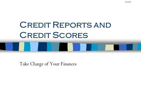 1.4.2.G1 Credit Reports and Credit Scores Take Charge of Your Finances.
