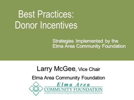 Best Practices: Donor Incentives Strategies Implemented by the Elma Area Community Foundation Larry McGee, Vice Chair Elma Area Community Foundation.