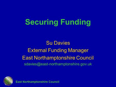 East Northamptonshire Council Securing Funding Su Davies External Funding Manager East Northamptonshire Council