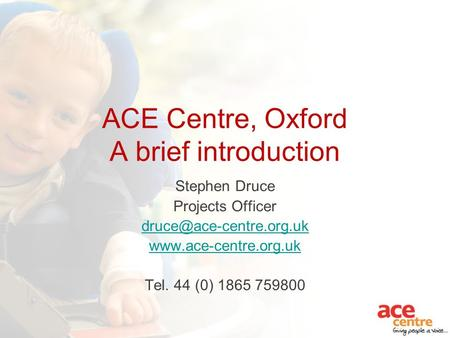 ACE Centre, Oxford A brief introduction Stephen Druce Projects Officer  Tel. 44 (0) 1865 759800.