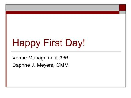 Happy First Day! Venue Management 366 Daphne J. Meyers, CMM.