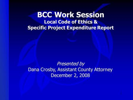 1 BCC Work Session Local Code of Ethics & Specific Project Expenditure Report Presented by Dana Crosby, Assistant County Attorney December 2, 2008.