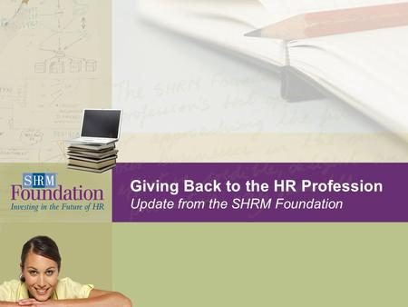 Giving Back to the HR Profession Update from the SHRM Foundation.