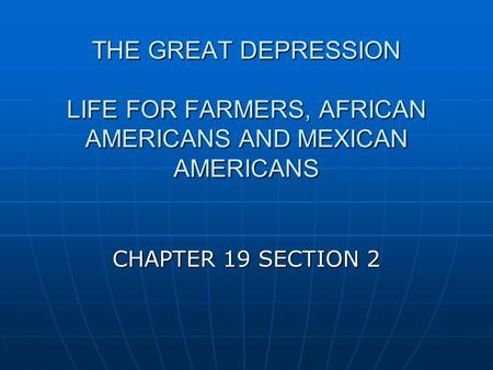 THE GREAT DEPRESSION LIFE FOR FARMERS, AFRICAN AMERICANS AND MEXICAN AMERICANS CHAPTER 19 SECTION 2.