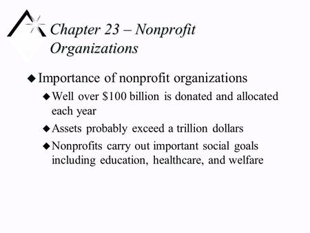 Chapter 23 – Nonprofit Organizations u Importance of nonprofit organizations u Well over $100 billion is donated and allocated each year u Assets probably.