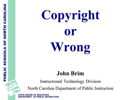 PUBLIC SCHOOLS OF NORTH CAROLINA STATE BOARD OF EDUCATION DEPARTMENT OF PUBLIC INSTRUCTION Copyright or Wrong John Brim Instructional Technology Division.