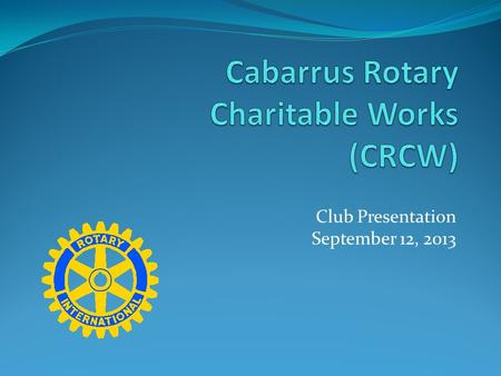 Club Presentation September 12, 2013. Purpose To protect the charitable intent of the Rotary Club of Cabarrus County participants and supporters. Supporting.