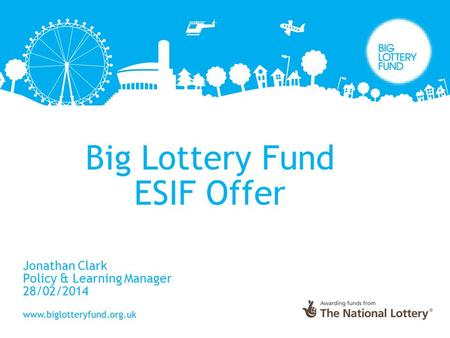 Big Lottery Fund ESIF Offer Jonathan Clark Policy & Learning Manager 28/02/2014.
