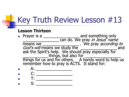 Key Truth Review Lesson #13 Lesson Thirteen Prayer is a ________________ and something only ________________ can do. We pray in Jesus' name means we ________________.
