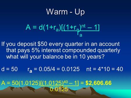 Warm - Up A = d(1+r a )[(1+r a ) nt – 1] r a If you deposit $50 every quarter in an account that pays 5% interest compounded quarterly what will your balance.