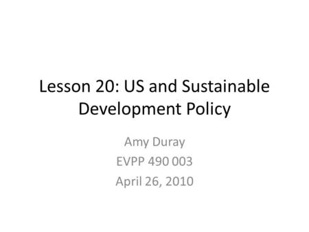 Lesson 20: US and Sustainable Development Policy Amy Duray EVPP 490 003 April 26, 2010.