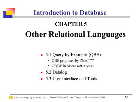 Source: Database System Concepts, Silberschatz etc. 2001 Edited: Wei-Pang Yang, IM.NDHU, 2005 5-1 Introduction to Database CHAPTER 5 Other Relational Languages.