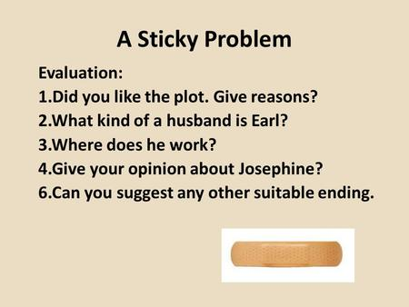 A Sticky Problem Evaluation: 1.Did you like the plot. Give reasons? 2.What kind of a husband is Earl? 3.Where does he work? 4.Give your opinion about Josephine?