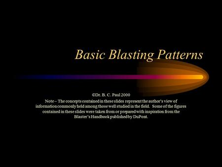Basic Blasting Patterns ©Dr. B. C. Paul 2000 Note – The concepts contained in these slides represent the author's view of information commonly held among.