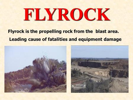 FLYROCK Flyrock is the propelling rock from the blast area. Leading cause of fatalities and equipment damage.