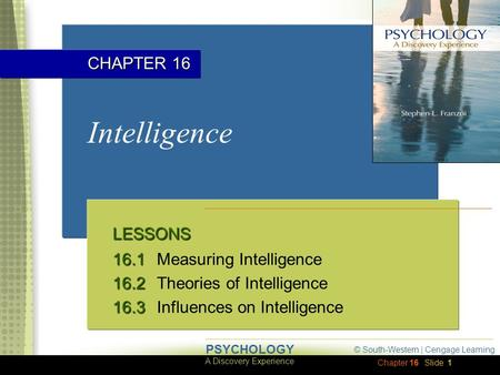 Chapter 16 © South-Western | Cengage Learning A Discovery Experience PSYCHOLOGY Slide 1 Intelligence LESSONS 16.1 16.1Measuring Intelligence 16.2 16.2Theories.