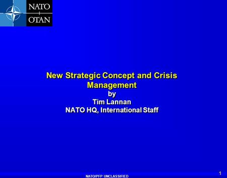 NATO/PFP UNCLASSIFIED 1 New Strategic Concept and Crisis Management by Tim Lannan NATO HQ, International Staff.