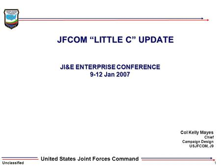 "Unclassified1 United States Joint Forces Command JFCOM ""LITTLE C"" UPDATE JI&E ENTERPRISE CONFERENCE 9-12 Jan 2007 Col Kelly Mayes Chief Campaign Design."