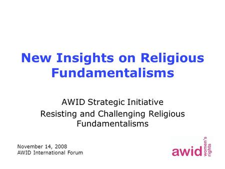 New Insights on Religious Fundamentalisms AWID Strategic Initiative Resisting and Challenging Religious Fundamentalisms November 14, 2008 AWID International.