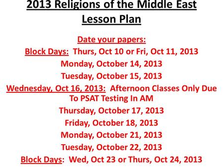 2013 Religions of the Middle East Lesson Plan Date your papers: Block Days: Thurs, Oct 10 or Fri, Oct 11, 2013 Monday, October 14, 2013 Tuesday, October.