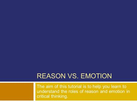 REASON VS. EMOTION The aim of this tutorial is to help you learn to understand the roles of reason and emotion in critical thinking.
