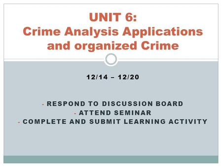 12/14 – 12/20 - RESPOND TO DISCUSSION BOARD - ATTEND SEMINAR - COMPLETE AND SUBMIT LEARNING ACTIVITY UNIT 6: Crime Analysis Applications and organized.