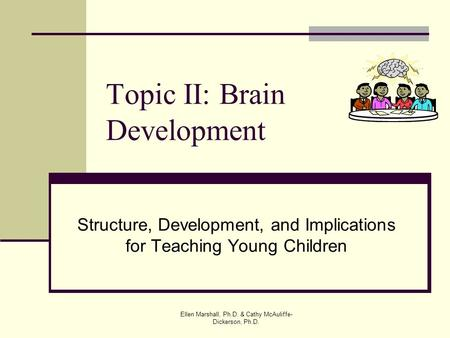 Topic II: Brain Development Structure, Development, and Implications for Teaching Young Children Ellen Marshall, Ph.D. & Cathy McAuliffe- Dickerson, Ph.D.