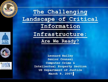 The Challenging Landscape of Critical Information Infrastructure: Are We Ready? Leonard Bailey Senior Counsel Computer Crime & Intellectual Property Section.