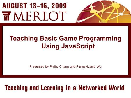Presented by Phillip Chang and Pennsylvania Wu Teaching Basic Game Programming Using JavaScript.