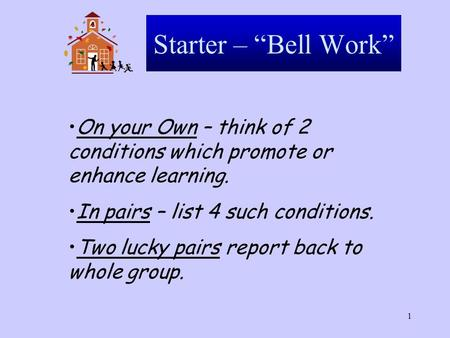 "1 Starter – ""Bell Work"" On your Own – think of 2 conditions which promote or enhance learning. In pairs – list 4 such conditions. Two lucky pairs report."