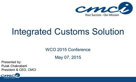 Integrated Customs Solution WCO 2015 Conference May 07, 2015 Presented by: Pulak Chakrabarti President & CEO, CMCI.