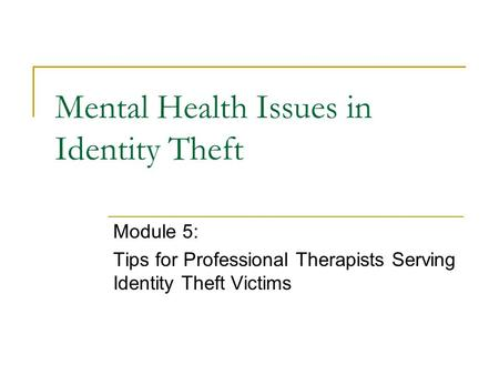 Mental Health Issues in Identity Theft Module 5: Tips for Professional Therapists Serving Identity Theft Victims.