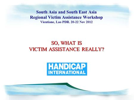 SO, WHAT IS VICTIM ASSISTANCE REALLY? South Asia and South East Asia Regional Victim Assistance Workshop South Asia and South East Asia Regional Victim.