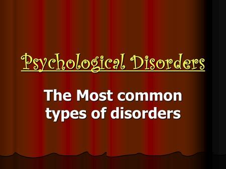Psychological Disorders The Most common types of disorders.