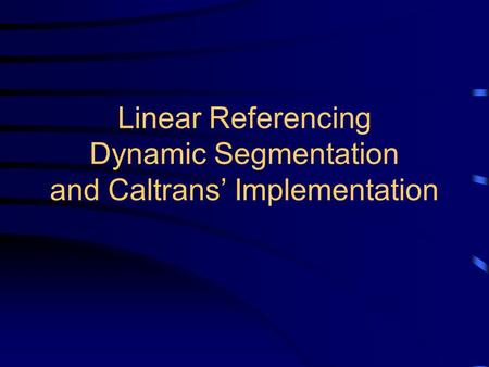 Linear Referencing Dynamic Segmentation and Caltrans' Implementation.