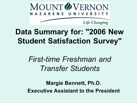 Data Summary for: 2006 New Student Satisfaction Survey First-time Freshman and Transfer Students Margie Bennett, Ph.D. Executive Assistant to the President.