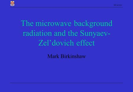 SZ review The microwave background radiation and the Sunyaev- Zel'dovich effect Mark Birkinshaw.