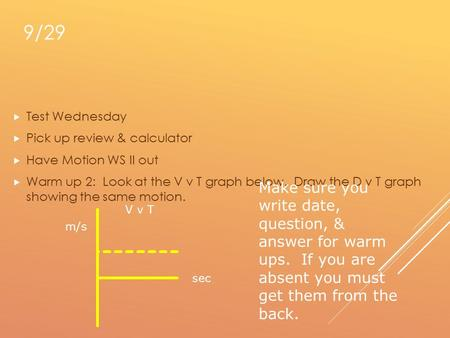 9/29  Test Wednesday  Pick up review & calculator  Have Motion WS II out  Warm up 2: Look at the V v T graph below. Draw the D v T graph showing the.