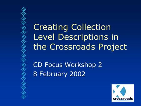 Creating Collection Level Descriptions in the Crossroads Project CD Focus Workshop 2 8 February 2002.