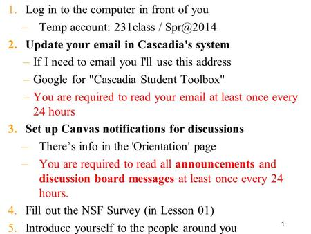 1 1.Log in to the computer in front of you –Temp account: 231class / 2.Update your  in Cascadia's system –If I need to  you I'll use.