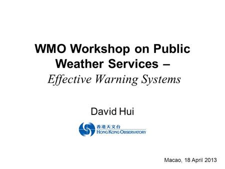 WMO Workshop on Public Weather Services – Effective Warning Systems David Hui Macao, 18 April 2013.