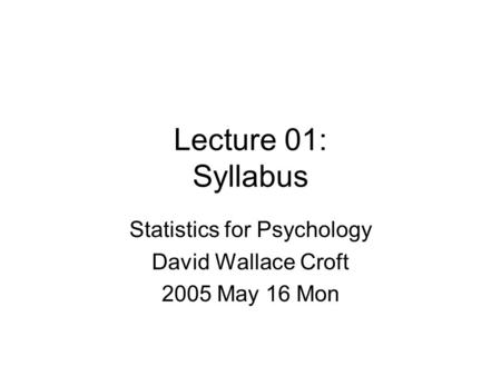 Lecture 01: Syllabus Statistics for Psychology David Wallace Croft 2005 May 16 Mon.