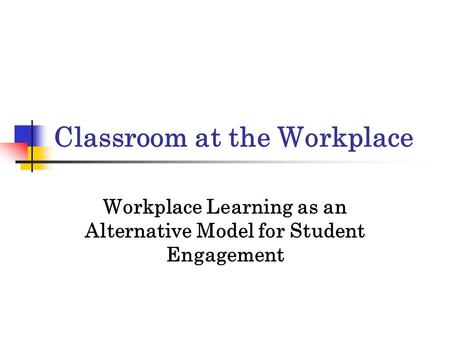 Classroom at the Workplace Workplace Learning as an Alternative Model for Student Engagement.